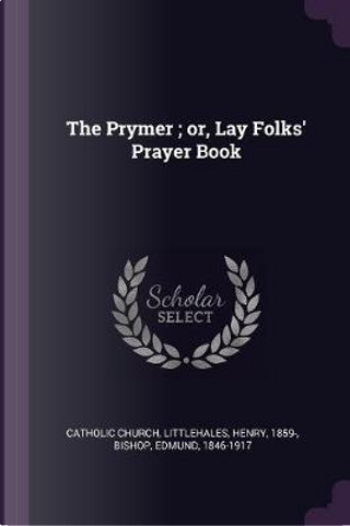 The Prymer; Or, Lay Folks' Prayer Book by Henry Littlehales