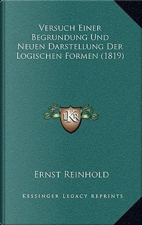 Versuch Einer Begrundung Und Neuen Darstellung Der Logischen Formen (1819) by Ernst Reinhold