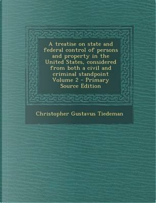 A Treatise on State and Federal Control of Persons and Property in the United States, Considered from Both a Civil and Criminal Standpoint Volume 2 by Christopher Gustavus Tiedeman