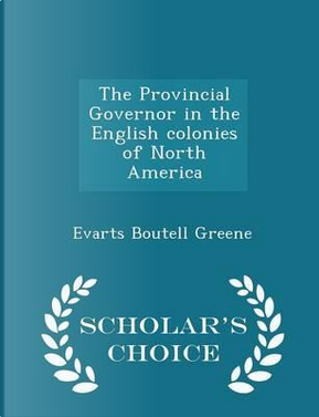 The Provincial Governor in the English Colonies of North America - Scholar's Choice Edition by Evarts Boutell Greene