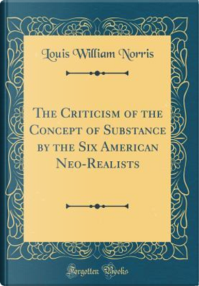 The Criticism of the Concept of Substance by the Six American Neo-Realists (Classic Reprint) by Louis William Norris