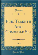 Pub. Terentii Afri Comoediæ Sex, Vol. 2 (Classic Reprint) by Terence Terence