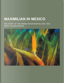 Maximilian in Mexico; The Story of the French Intervention (1861-1867) by Percy Falcke Martin