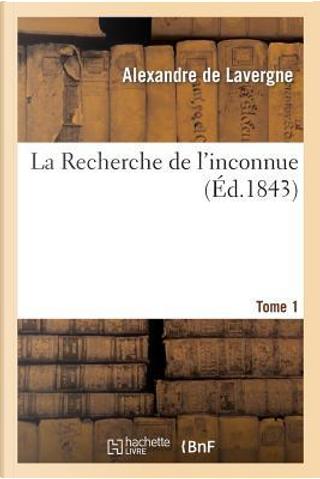 La Recherche de l'Inconnue. Tome 1 by De Lavergne-a