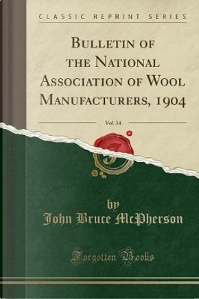 Bulletin of the National Association of Wool Manufacturers, 1904, Vol. 34 (Classic Reprint) by John Bruce McPherson