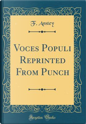 Voces Populi Reprinted From Punch (Classic Reprint) by F. Anstey