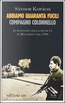 Abbiamo quaranta fucili, compagno colonnello by Sándor Kopácsi