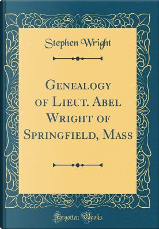 Genealogy of Lieut. Abel Wright of Springfield, Mass (Classic Reprint) by Stephen Wright