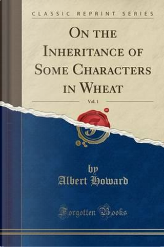 On the Inheritance of Some Characters in Wheat, Vol. 1 (Classic Reprint) by Albert Howard