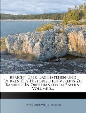 Bericht Uber Das Bestehen Und Wirken Des Historischen Vereins Zu Bamberg in Oberfranken in Bayern, Volume 5. by Historischer Verein (Bamberg)