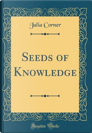 Seeds of Knowledge (Classic Reprint) by Julia Corner