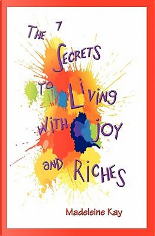 The 7 Secrets to Living with Joy and Riches by Madeleine Kay