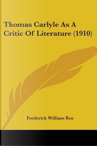 Thomas Carlyle as a Critic of Literature (1910) by Frederick William Roe