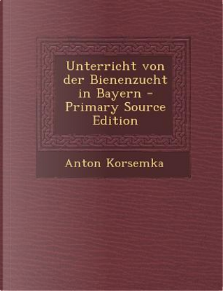 Unterricht Von Der Bienenzucht in Bayern by Anton Korsemka
