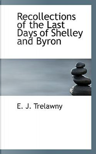 Recollections of the Last Days of Shelley and Byron by E. J. Trelawny