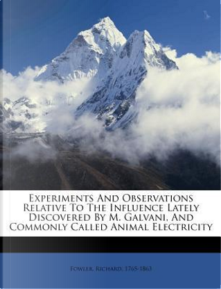 Experiments and Observations Relative to the Influence Lately Discovered by M. Galvani, and Commonly Called Animal Electricity by Richard Fowler