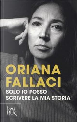 Solo io posso scrivere la mia storia. Autoritratto di una donna scomoda by Oriana Fallaci
