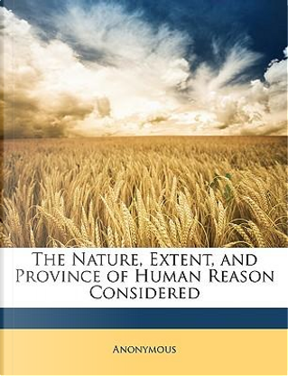 The Nature, Extent, and Province of Human Reason Considered by ANONYMOUS