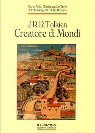 J.R.R. Tolkien, Creatore di Mondi by Adolfo Morganti, Gianfranco De Turris, Mario Polia, Tullio Bologna