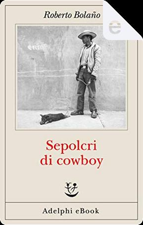 Sepolcri di cowboy by Roberto Bolano