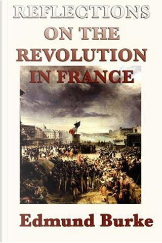 Reflections on the Revolution in France by Edmund III Burke