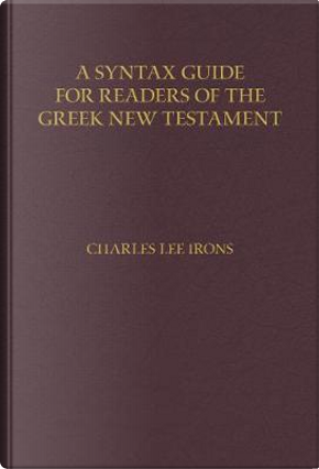 A Syntax Guide for Readers of the Greek New Testament by Charles Lee Irons