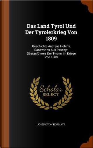 Das Land Tyrol Und Der Tyrolerkrieg Von 1809 by Joseph Von Hormayr