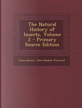 The Natural History of Insects, Volume 2 - Primary Source Edition by James Rennie