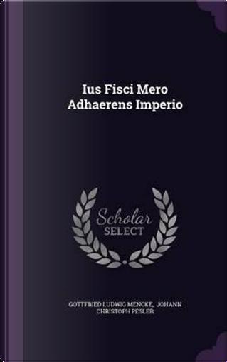 Ius Fisci Mero Adhaerens Imperio by Gottfried Ludwig Mencke