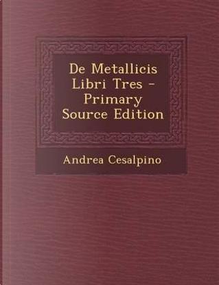 de Metallicis Libri Tres - Primary Source Edition by Andrea Cesalpino