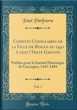 Comptes Consulaires de la Ville de Riscle de 1441 à 1507 (Texte Gascon), Vol. 1 by Paul Parfouru
