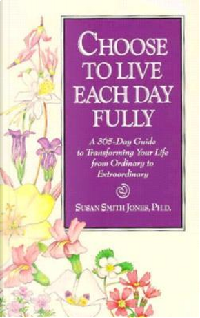 Choose to Live Each Day Fully by Susan Smith Jones
