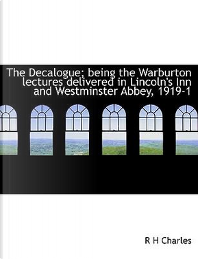 The Decalogue; being the Warburton lectures delivered in Lincoln's Inn and Westminster Abbey, 1919-1 by R H Charles