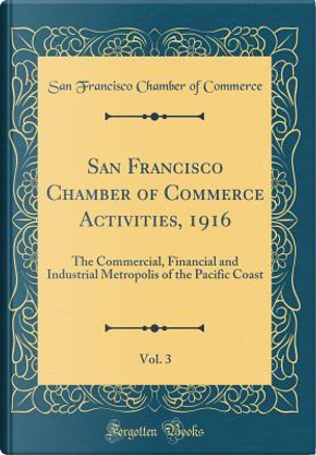 San Francisco Chamber of Commerce Activities, 1916, Vol. 3 by San Francisco Chamber of Commerce
