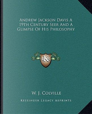 Andrew Jackson Davis a 19th Century Seer and a Glimpse of His Philosophy by W. J. Colville