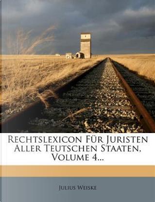 Rechtslexicon für Juristen aller teutschen Staaten enthaltend die gesammte Rechtswissenschaft by Julius Weiske