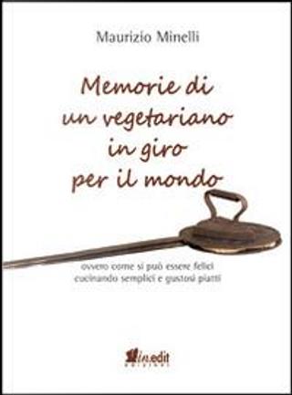 Memorie di un vegetariano in giro per il mondo. Ovvero come si può vivere felici cucinando semplici e gustosi piatti by Maurizio Minelli