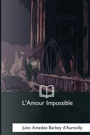 L'amour Impossible by Jules Amedee Barbey d'Aurevilly