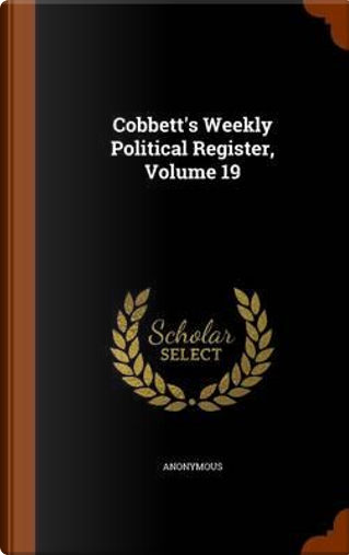 Cobbett's Weekly Political Register, Volume 19 by ANONYMOUS