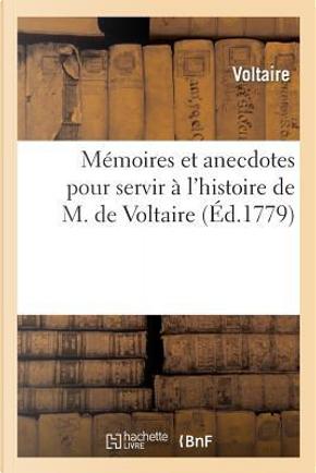 Memoires et Anecdotes pour Servir a l'Histoire de M. de Voltaire by Voltaire
