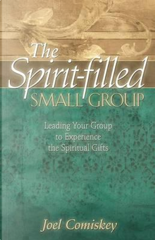 The Spirit-Filled Small Group by Joel Comiskey