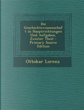 Die Geschichtswissenschaft in Hauptrichtungen Und Aufgaben, Zweiter Theil by Ottokar Lorenz