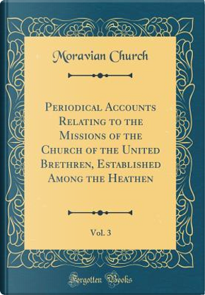 Periodical Accounts Relating to the Missions of the Church of the United Brethren, Established Among the Heathen, Vol. 3 (Classic Reprint) by Moravian Church