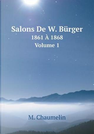 Salons de W. Burger 1861 a 1868. Volume 1 by M Chaumelin
