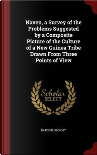 Naven, a Survey of the Problems Suggested by a Composite Picture of the Culture of a New Guinea Tribe Drawn from Three Points of View by Gregory Bateson