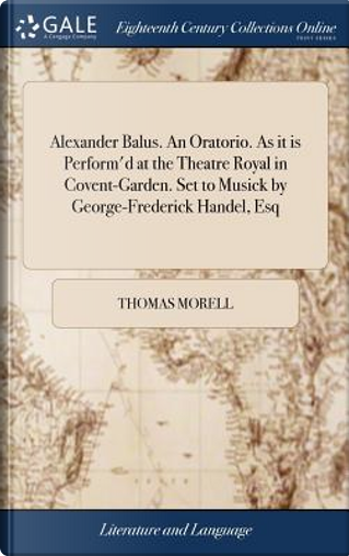 Alexander Balus. an Oratorio. as It Is Perform'd at the Theatre Royal in Covent-Garden. Set to Musick by George-Frederick Handel, Esq by Thomas Morell