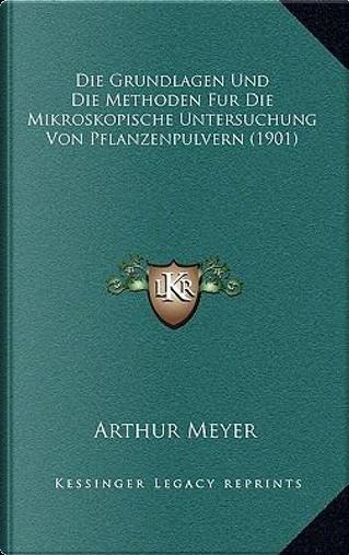 Die Grundlagen Und Die Methoden Fur Die Mikroskopische Untersuchung Von Pflanzenpulvern (1901) by Arthur Meyer