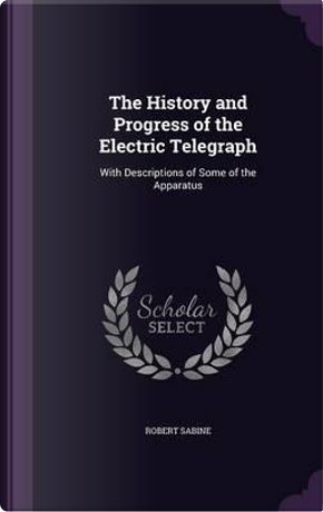 The History and Progress of the Electric Telegraph by Robert Sabine