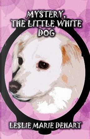 Mystery, the Little White Dog by Leslie Marie Dehart
