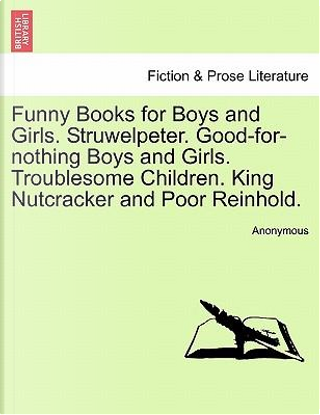 Funny Books for Boys and Girls. Struwelpeter. Good-for-nothing Boys and Girls. Troublesome Children. King Nutcracker and Poor Reinhold. by ANONYMOUS